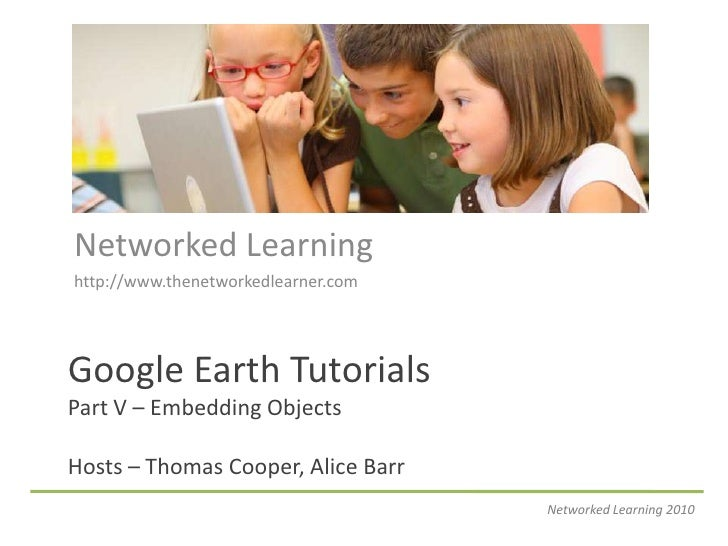 Networked Learning<br />http://www.thenetworkedlearner.com<br />Google Earth TutorialsPart V – Embedding ObjectsHosts – Th...