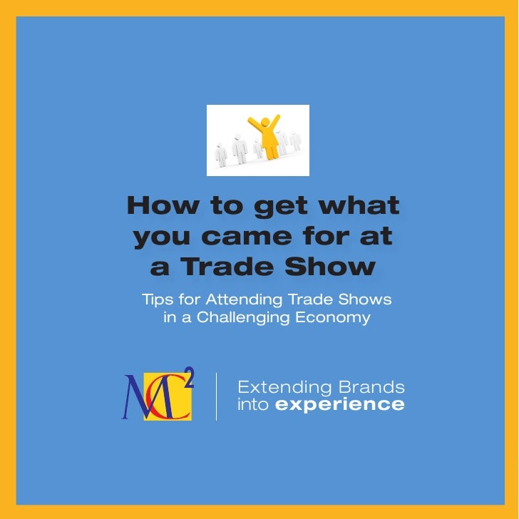 How to get what you came for at  a Trade Show Tips for Attending Trade Shows    in a Challenging Economy               Ext...
