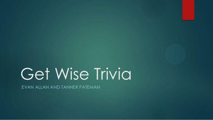 Get Wise TriviaEVAN ALLAN AND TANNER PATEMAN