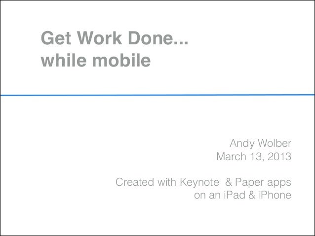 Get Work Done... while mobile                             Andy Wolber                           March 13, 2013            ...
