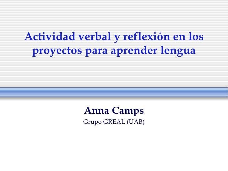Actividad verbal y reflexión en los proyectos para aprender lengua           Anna Camps           Grupo GREAL (UAB)