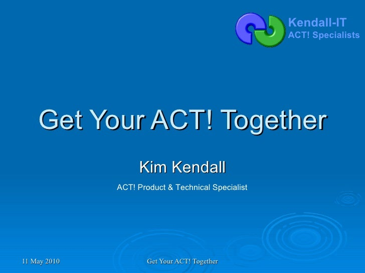 Get Your ACT! Together Kim Kendall ACT! Product & Technical Specialist