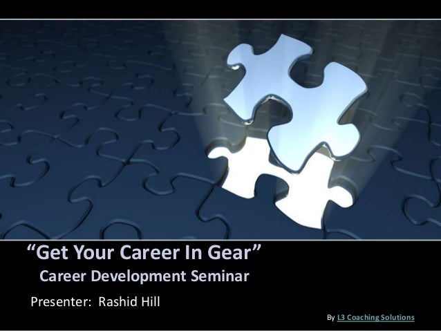 """""""Get Your Career In Gear"""" Career Development Seminar Presenter: Rashid Hill By L3 Coaching Solutions"""