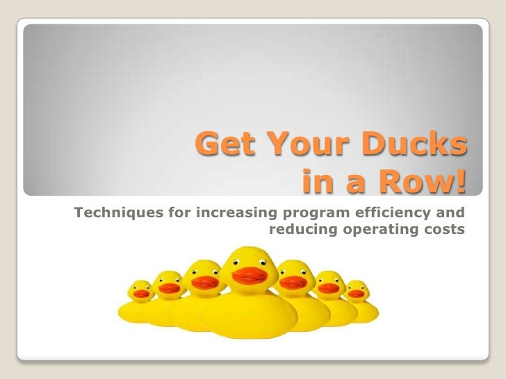 Get Your Ducksin a Row!<br />Techniques for increasing program efficiency and reducing operating costs<br />