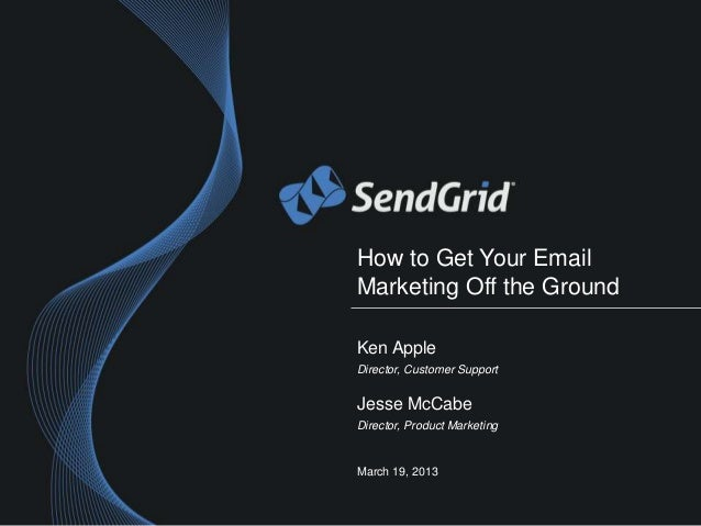 How to Get Your EmailMarketing Off the GroundKen AppleDirector, Customer SupportJesse McCabeDirector, Product MarketingMar...
