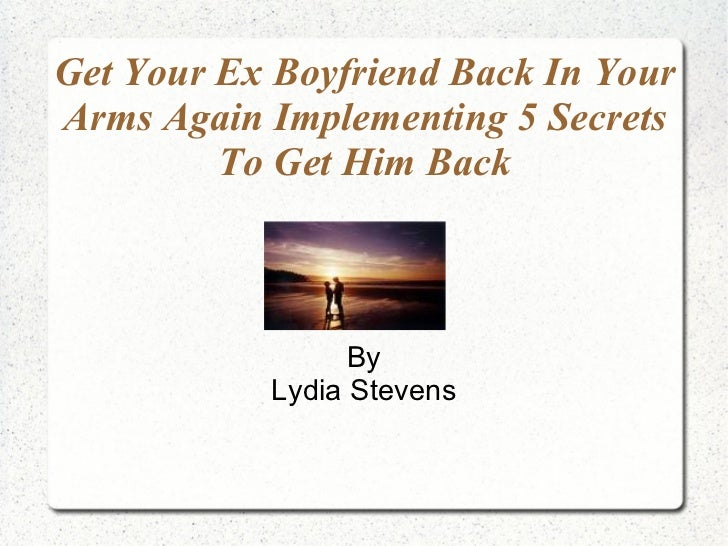 Get Your Ex Boyfriend Back In Your Arms Again Implementing 5 Secrets To Get Him Back By Lydia Stevens
