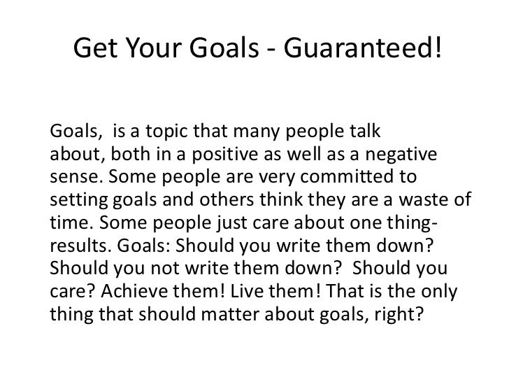 Get Your Goals - Guaranteed!Goals, is a topic that many people talkabout, both in a positive as well as a negativesense. S...