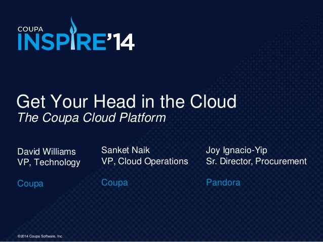 ©2014 Coupa Software, Inc. David Williams VP, Technology Coupa Get Your Head in the Cloud The Coupa Cloud Platform Sanket ...