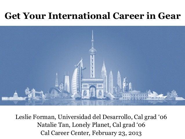 Get Your International Career in Gear  Leslie Forman, Universidad del Desarrollo, Cal grad '06          Natalie Tan, Lonel...