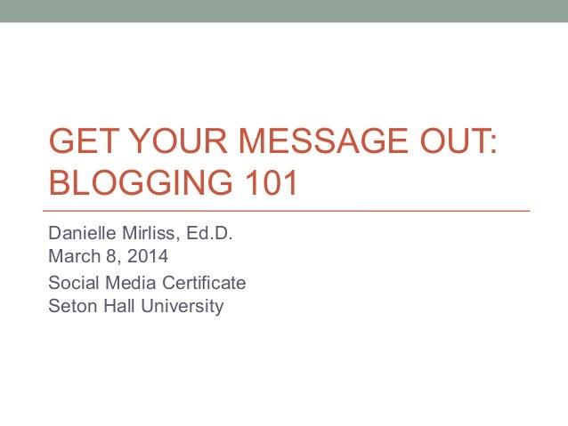 GET YOUR MESSAGE OUT: BLOGGING 101 Danielle Mirliss, Ed.D. March 8, 2014 Social Media Certificate Seton Hall University