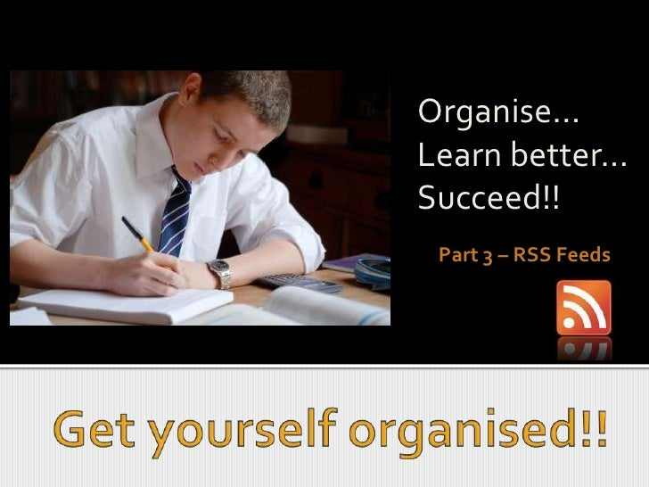 Organise...<br />Learn better...<br />Succeed!!<br />Part 3 – RSS Feeds<br />Get yourself organised!!<br />
