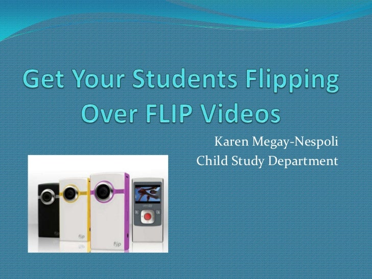 Get Your Students Flipping Over FLIP Videos  <br />Karen Megay-Nespoli<br />Child Study Department<br />
