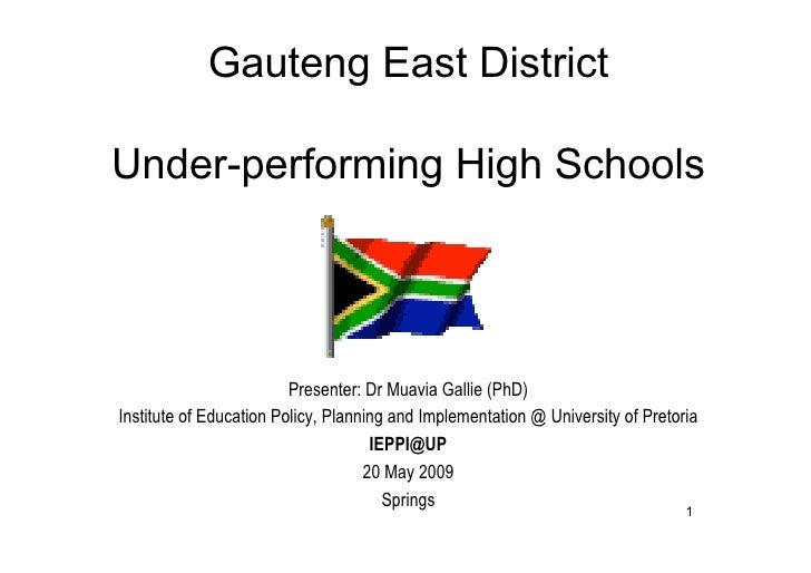 Gauteng East District  Under-performing High Schools                              Presenter: Dr Muavia Gallie (PhD) Instit...