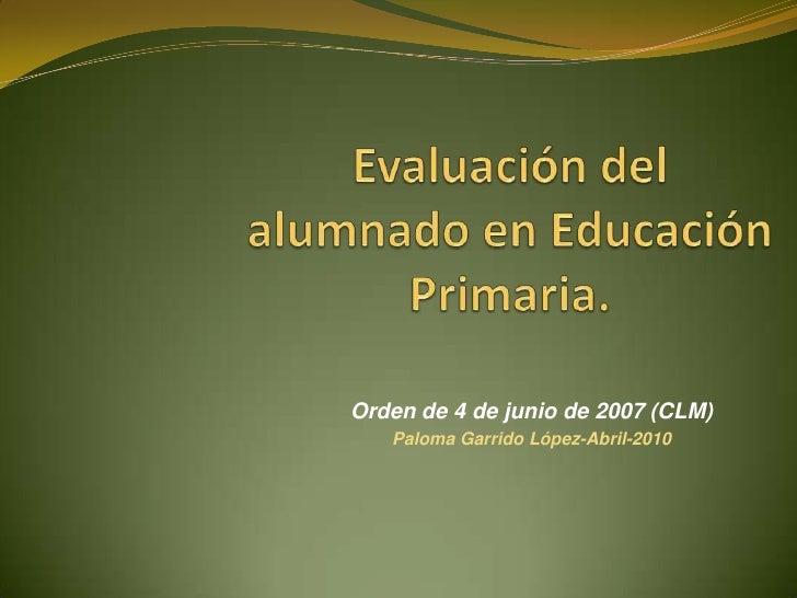 Evaluación del alumnado en Educación Primaria. <br />Orden de 4 de junio de 2007 (CLM)<br />Paloma Garrido López-Abril-201...