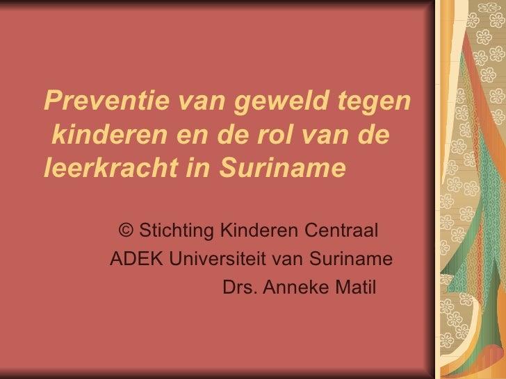 Preventie van geweld tegen  kinderen en de rol van de leerkracht in Suriname ©  Stichting Kinderen Centraal  ADEK Universi...