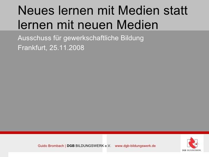 Neues lernen mit Medien statt lernen mit neuen Medien Ausschuss für gewerkschaftliche Bildung Frankfurt, 25.11.2008 Guido ...