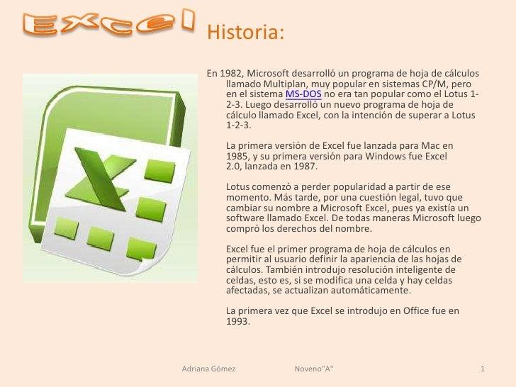 Excel<br />Historia:<br />En 1982, Microsoft desarrolló un programa de hoja de cálculos llamado Multiplan, muy popular en ...
