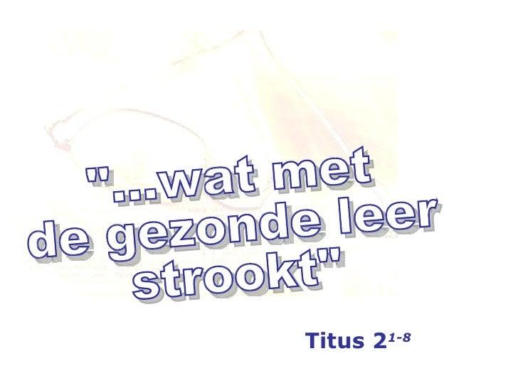 """""""...wat met de gezonde leer strookt"""" Titus 2 1-8"""