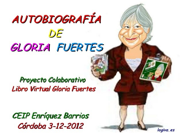 AUTOBIOGRAFÍA      DEGLORIA FUERTES   Proyecto ColaborativoLibro Virtual Gloria FuertesCEIP Enríquez Barrios Córdoba 3-12-...