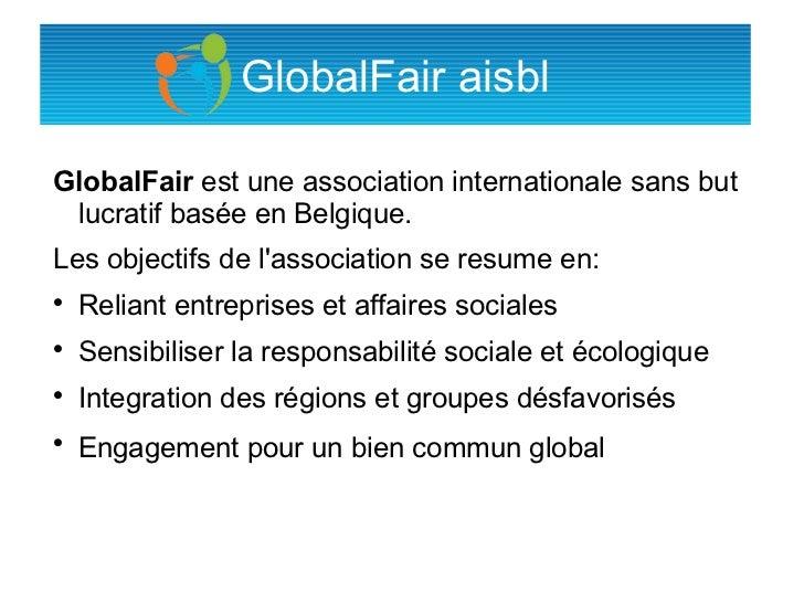 GlobalFair aisblGlobalFair est une association internationale sans but lucratif basée en Belgique.Les objectifs de lassoci...