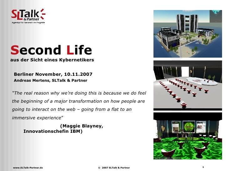 """S econd  L ife  aus der Sicht eines Kybernetikers Berliner November, 10.11.2007 Andreas Mertens, SLTalk & Partner """" The re..."""