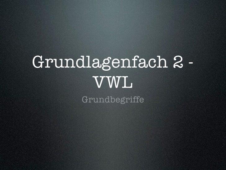 Grundlagenfach 2 -       VWL      Grundbegriffe