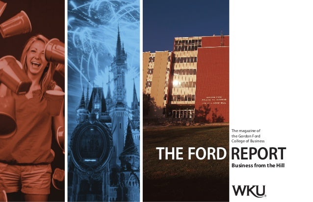 THE FORD The magazine of the Gordon Ford College of Business Business from the Hill REPORT