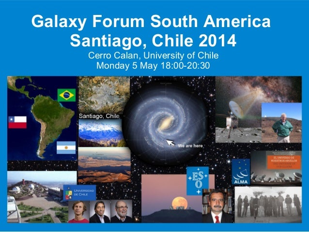 Galaxy Forum South America Santiago, Chile 2014 Cerro Calan, University of Chile Monday 5 May 18:00-20:30