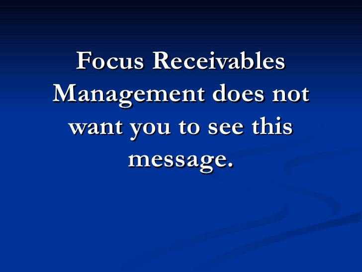 Focus Receivables Management does not  want you to see this       message.