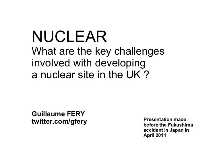 NUCLEARWhat are the key challengesinvolved with developinga nuclear site in the UK ?Guillaume FERY                      Pr...
