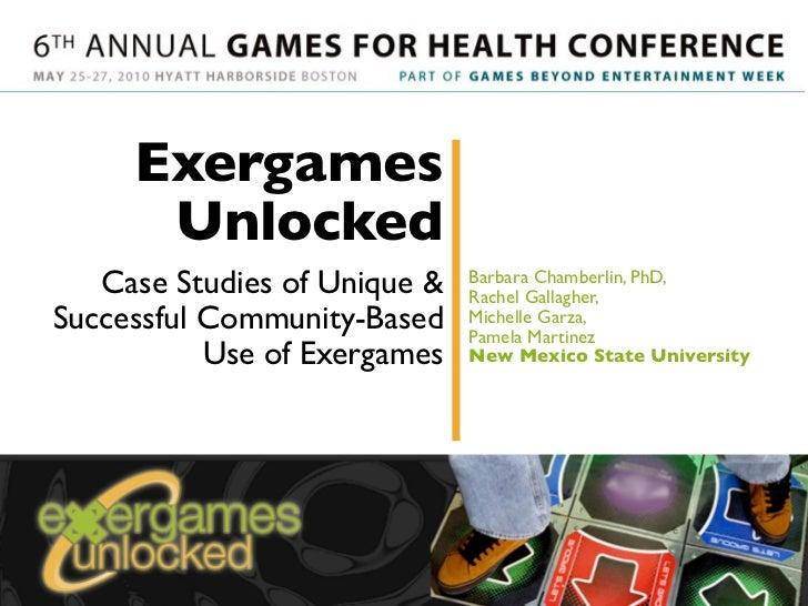 Exergames       Unlocked    Case Studies of Unique &   Barbara Chamberlin, PhD,                               Rachel Galla...