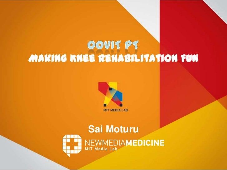 Making Knee Rehabilitation Fun<br />SaiMoturu<br />Oovit PT<br />