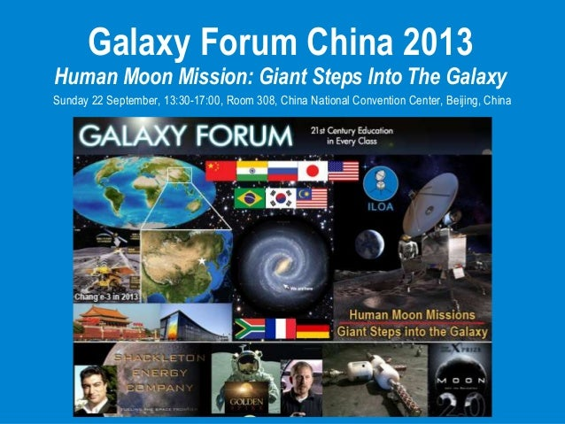 Galaxy Forum China 2013 Human Moon Mission: Giant Steps Into The Galaxy Sunday 22 September, 13:30-17:00, Room 308, China ...