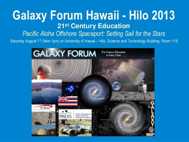 Galaxy Forum Hawaii - Hilo 2013 21st Century Education Pacific Aloha Offshore Spaceport: Setting Sail for the Stars Saturd...