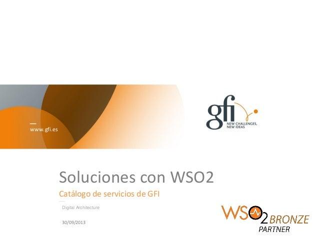 www.gfi.es Soluciones con WSO2 Catálogo de servicios de GFI Digital Architecture 30/09/2013