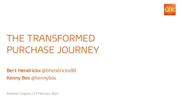1© GfK 2014 | The transformed purchase journey | 27 February 2014 THE TRANSFORMED PURCHASE JOURNEY Bert Hendrickx @bhendri...