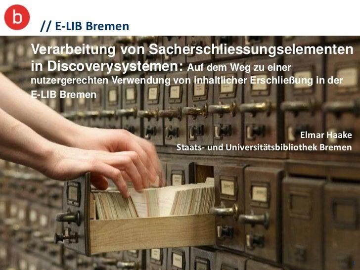 // E-LIB BremenVerarbeitung von Sacherschliessungselementenin Discoverysystemen: Auf dem Weg zu einernutzergerechten Verwe...
