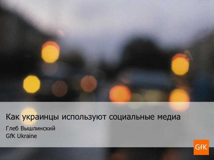 Как украинцы используют социальные медиа Глеб Вышлинский GfK Ukraine