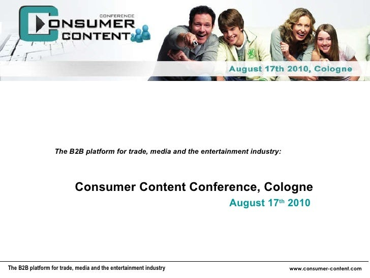 Consumer Content Conference, Cologne August 17 th  2010 The B2B platform for trade, media and the entertainment industry: