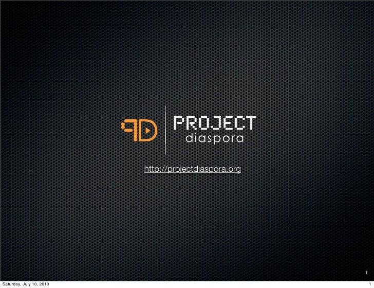 http://projectdiaspora.org                                                            1  Saturday, July 10, 2010          ...