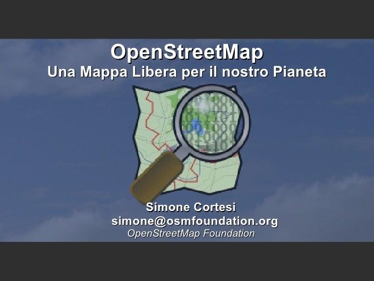 OpenStreetMap Una Mappa Libera per il nostro Pianeta Simone Cortesi simone@osmfoundation.org OpenStreetMap Foundation