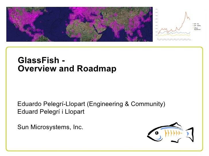 GlassFish - Overview and Roadmap    Eduardo Pelegrí-Llopart (Engineering & Community) Eduard Pelegrí i Llopart  Sun Micros...