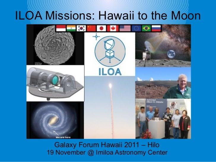 ILOA Missions: Hawaii to the Moon       Galaxy Forum Hawaii 2011 – Hilo     19 November @ Imiloa Astronomy Center