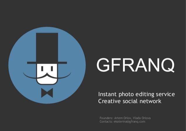 Instant photo editing serviceCreative social networkFounders: Artem Orlov, Vlada OrlovaContacts: ekaterina@gfranq.com