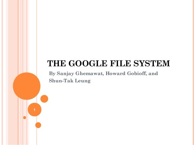 THE GOOGLE FILE SYSTEM By Sanjay Ghemawat, Howard Gobioff, and Shun-Tak Leung 1