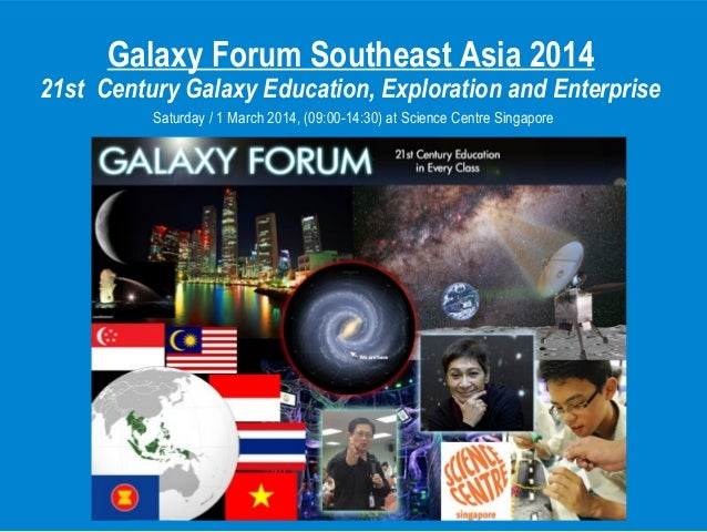 Galaxy Forum Southeast Asia 2014 21st Century Galaxy Education, Exploration and Enterprise Saturday / 1 March 2014, (09:00...