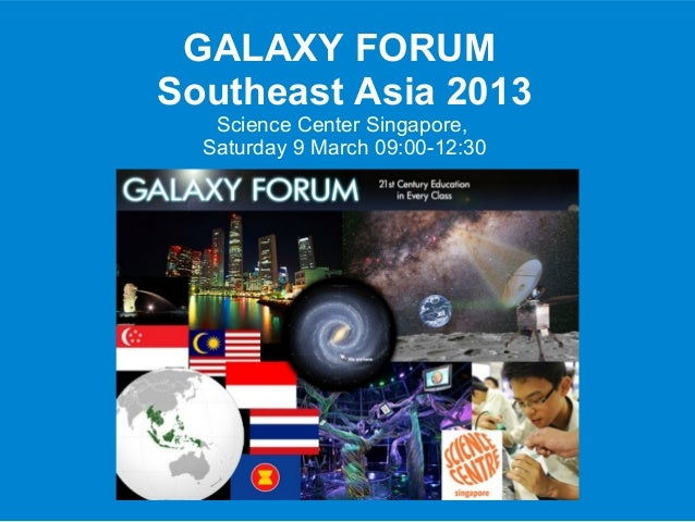 GALAXY FORUMSoutheast Asia 2013   Science Center Singapore,  Saturday 9 March 09:00-12:30