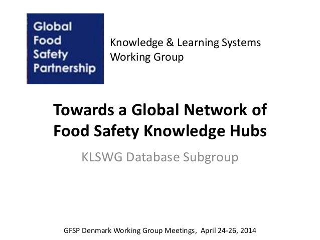 Towards a Global Network of Food Safety Knowledge Hubs KLSWG Database Subgroup Knowledge & Learning Systems Working Group ...