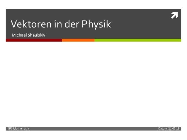  Vektoren in der Physik  Michael ShaulskiyGFS Mathematik            Datum: 21.02.13