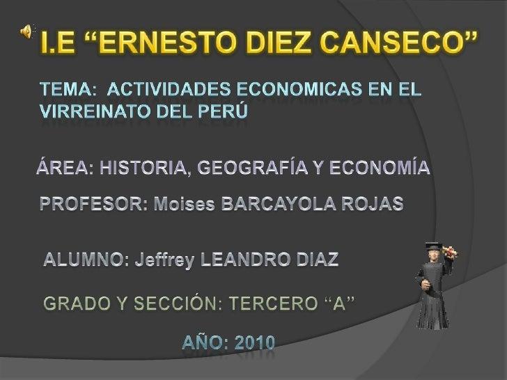 """I.E """"ERNESTO DIEZ CANSECO""""<br />TEMA:  ACTIVIDADES ECONOMICAS EN EL VIRREINATO DEL PERÚ<br />ÁREA: HISTORIA, GEOGRAFÍA Y E..."""
